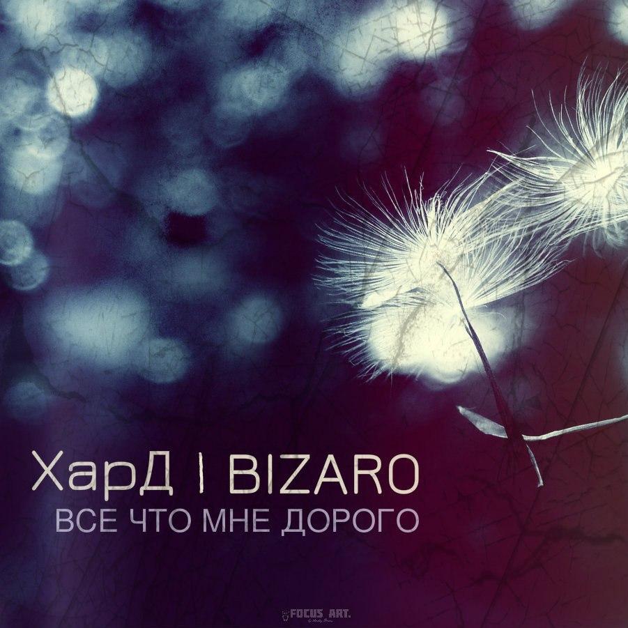 ХарД feat. Bizaro – Всё Что Мне Дорого
