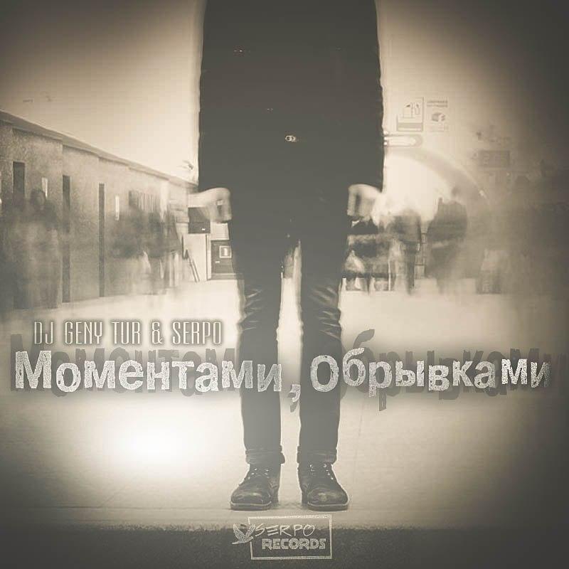 SERPO & Dj Geny Tur – Моментами - Обрывками