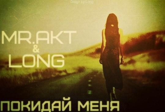 Mr.AkT & Long  – Покидай меня