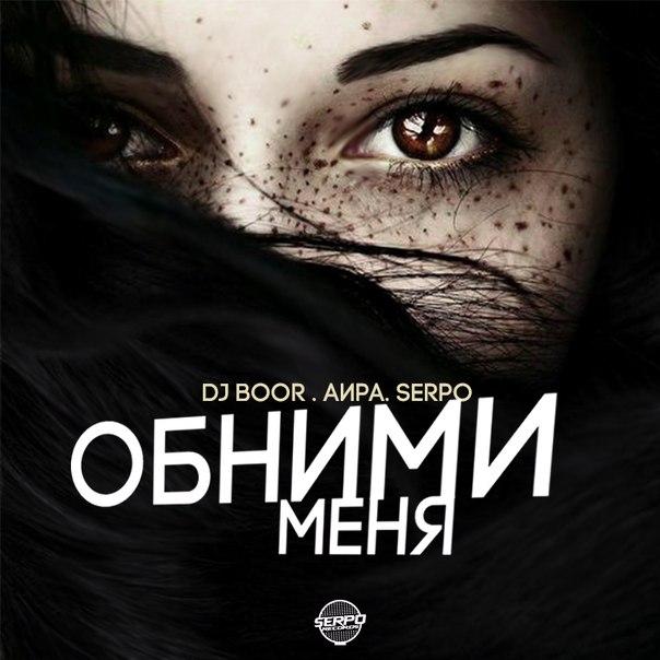 DJ BOOR & АИРА & SERPO - Обними Меня