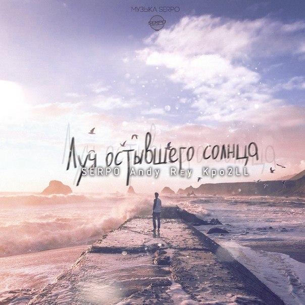 SERPO, Andy Rey, Kpo2LL – Луч остывшего солнца (музыка SERPO)