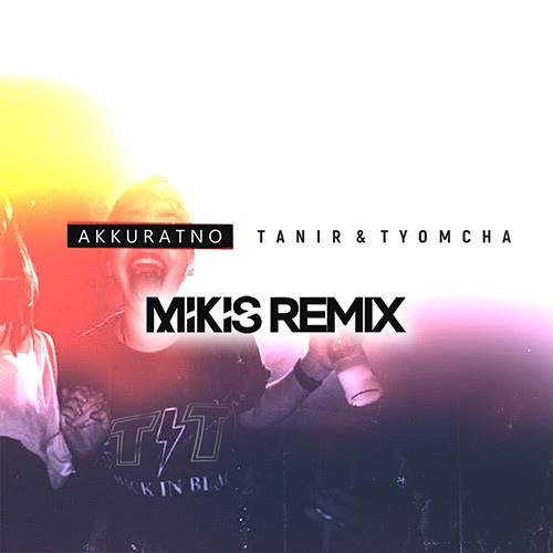 Tanir х Tyomcha  Аккуратно (Remix by Mikis)