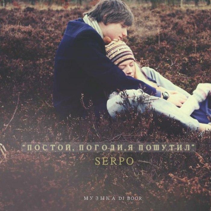 SERPO - Постой, погоди, я пошутил (музыка DJ. Boor)