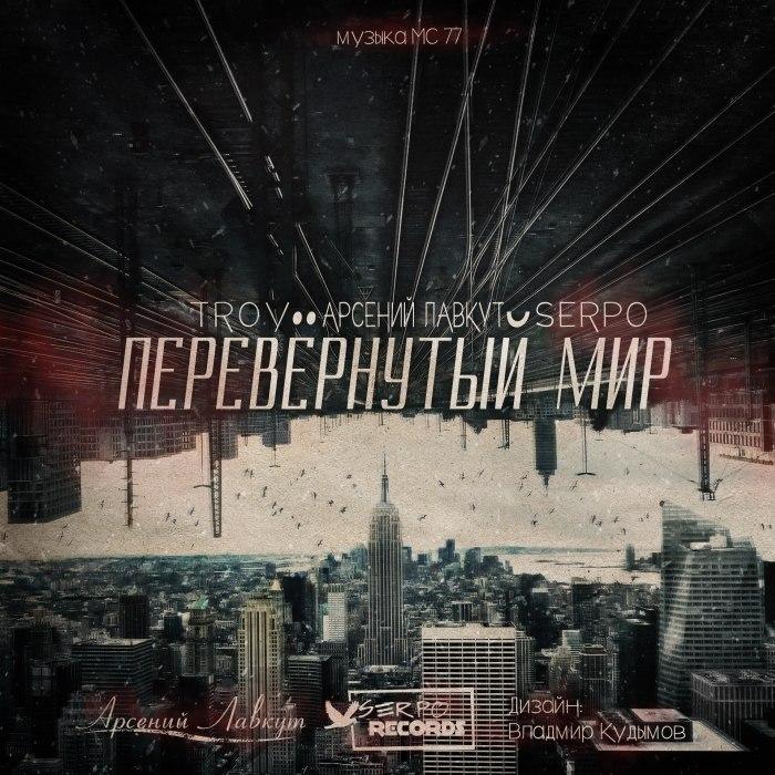TROY & Арсений Лавкут & SERPO - Перевёрнутый мир ( музыка MC 77)